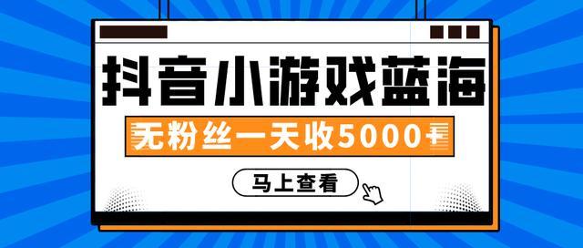 三疯拆手狂赚第15计:抖音小游戏蓝海项目,无粉丝一天收入5000+